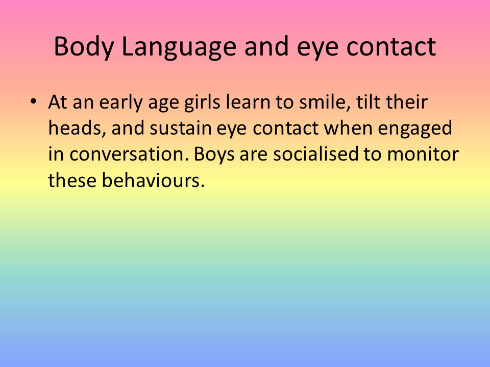 Body Language and eye contact At an early age girls learn to smile, tilt their heads, and sustain eye contact when engaged in conversation. Boys are s