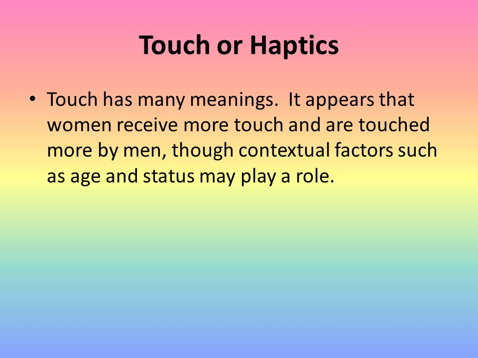 Touch or Haptics Touch has many meanings. It appears that women receive more touch and are touched more by men, though contextual factors such as age