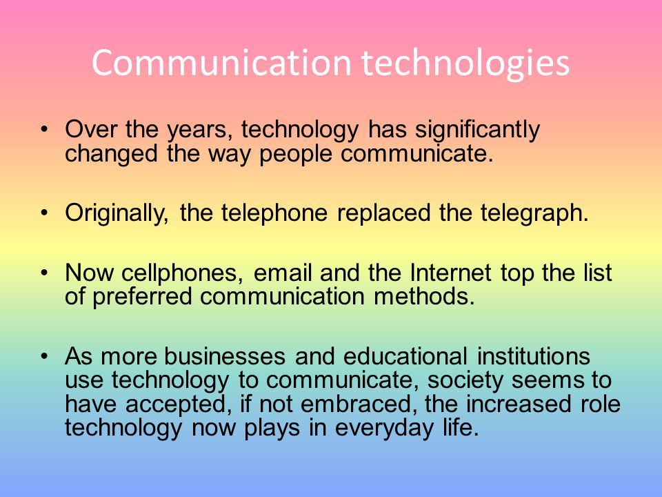 Communication technologies Over the years, technology has significantly changed the way people communicate. Originally, the telephone replaced the tel