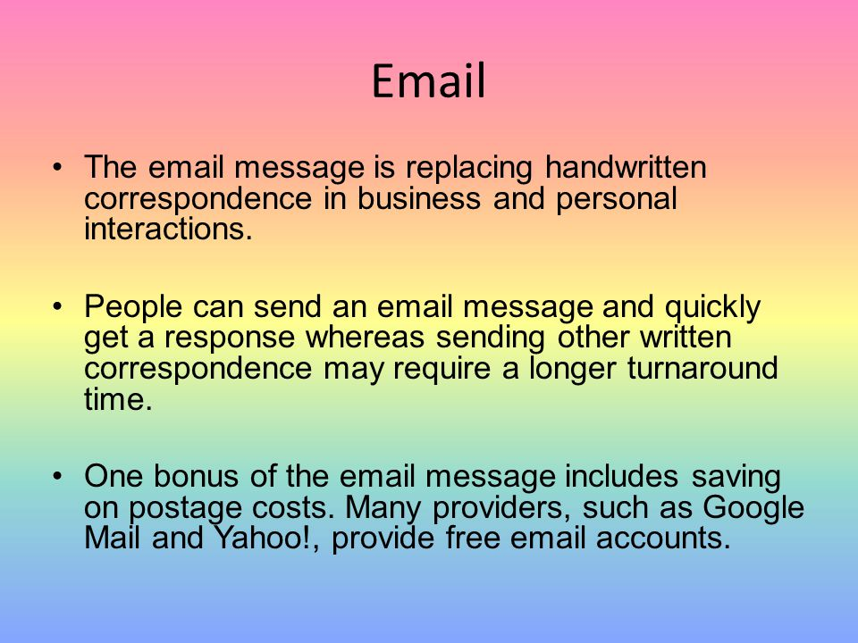 Email The email message is replacing handwritten correspondence in business and personal interactions. People can send an email message and quickly ge
