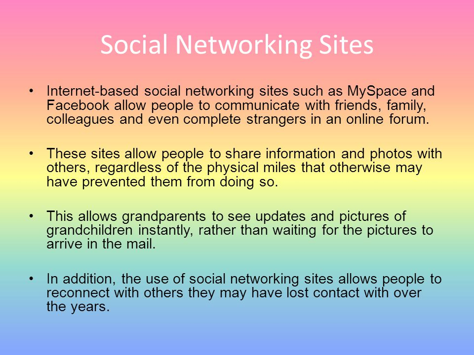 Social Networking Sites Internet-based social networking sites such as MySpace and Facebook allow people to communicate with friends, family, colleagu