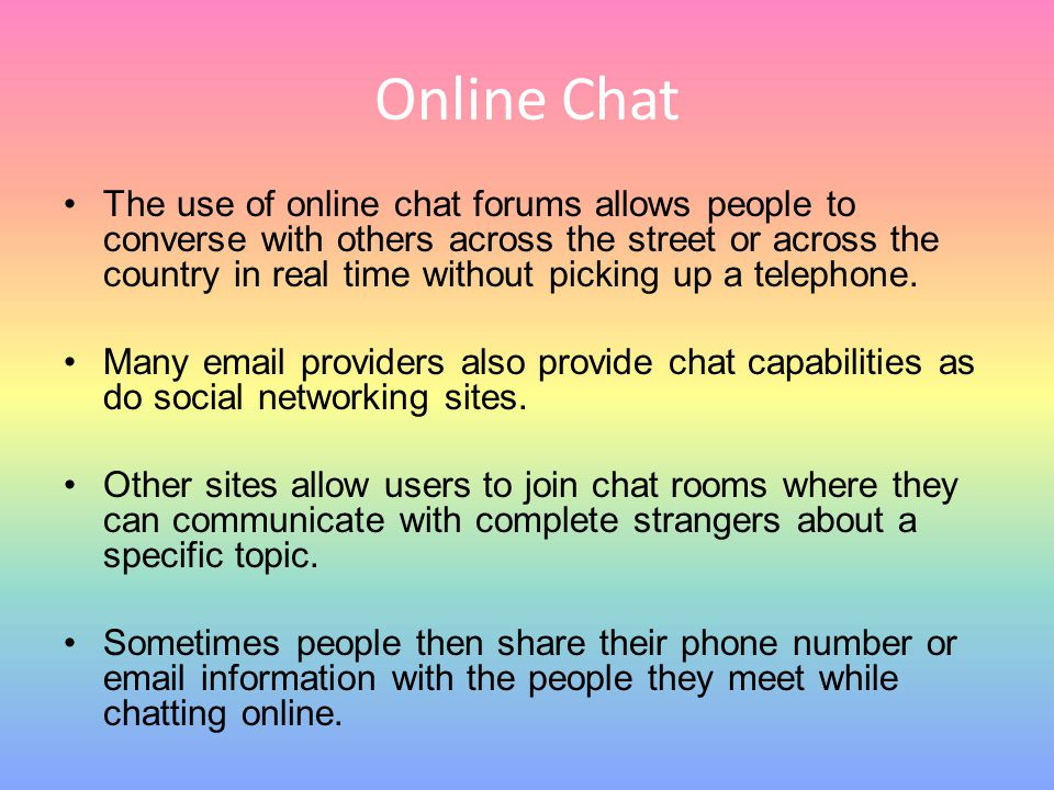 Online Chat The use of online chat forums allows people to converse with others across the street or across the country in real time without picking u