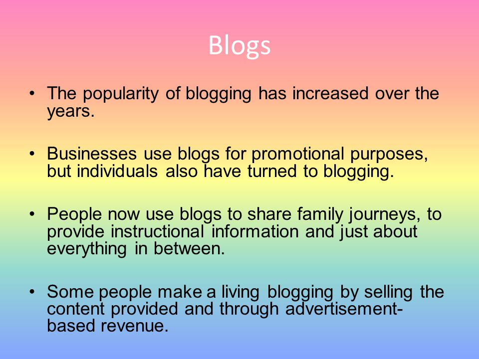 Blogs The popularity of blogging has increased over the years. Businesses use blogs for promotional purposes, but individuals also have turned to blog