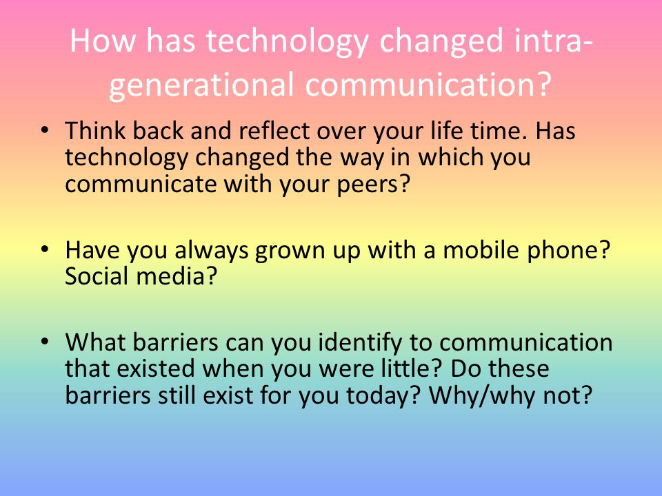 How has technology changed intra- generational communication? Think back and reflect over your life time. Has technology changed the way in which you
