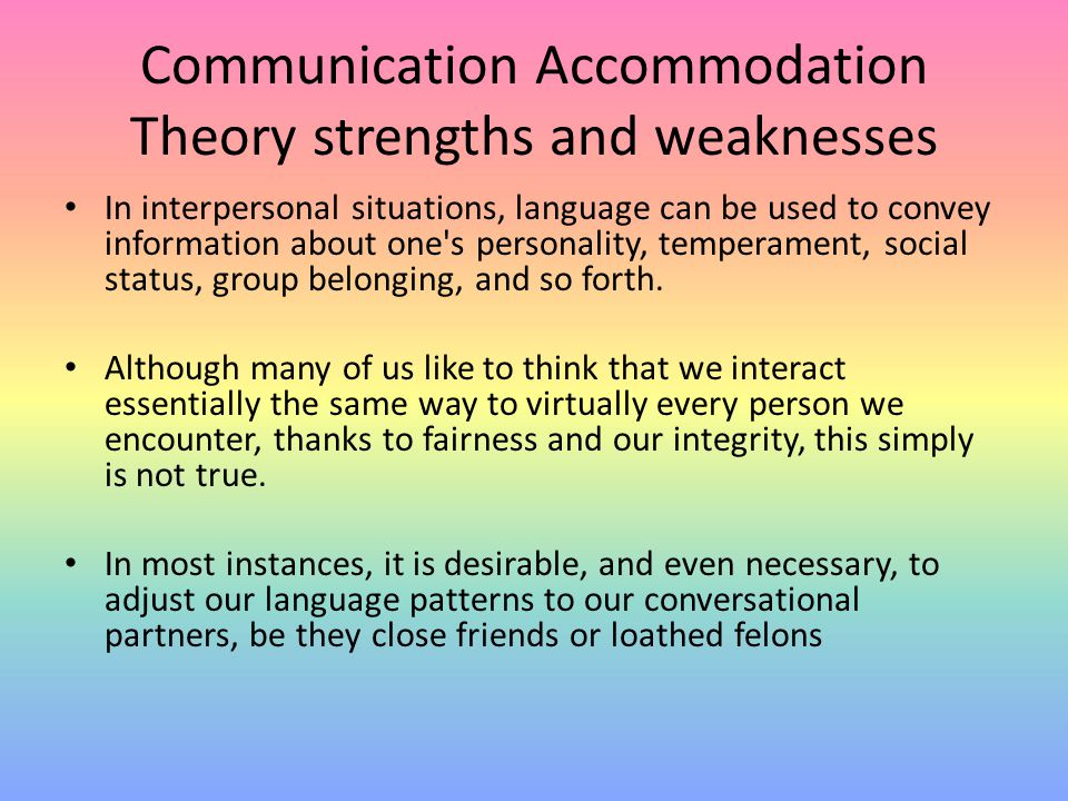 Communication Accommodation Theory strengths and weaknesses In interpersonal situations, language can be used to convey information about one's person