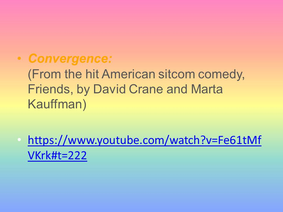Convergence: (From the hit American sitcom comedy, Friends, by David Crane and Marta Kauffman) https://www.youtube.com/watch?v=Fe61tMf VKrk#t=222 http