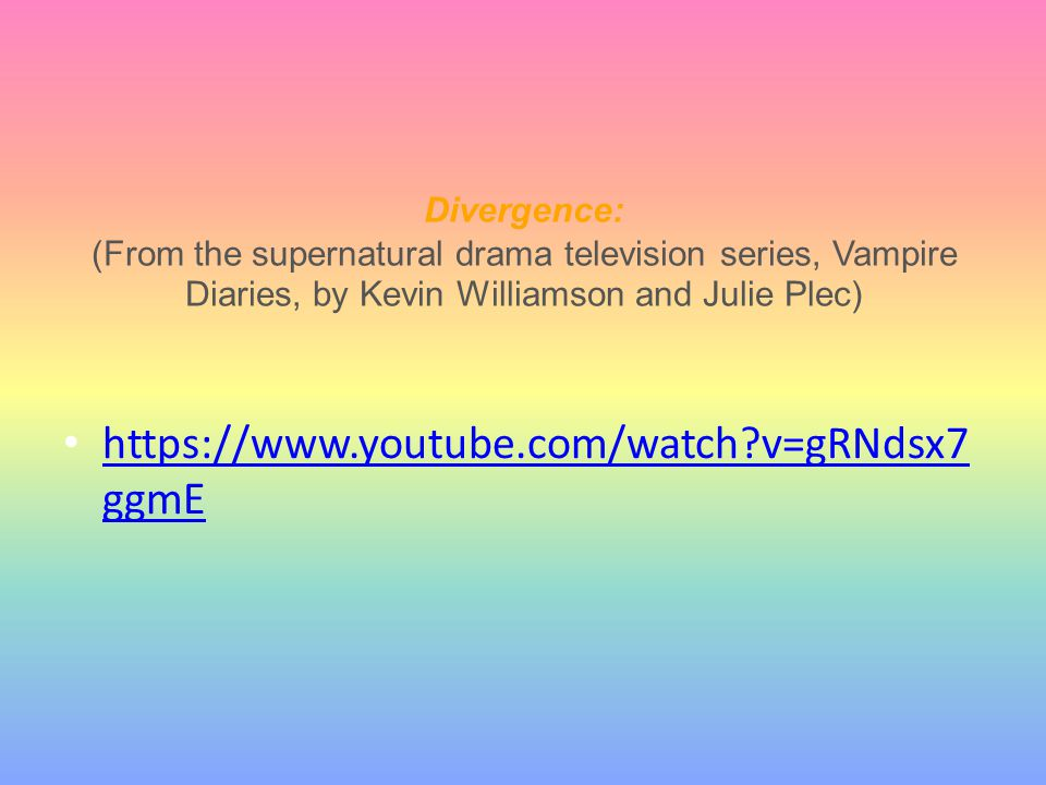 Divergence: (From the supernatural drama television series, Vampire Diaries, by Kevin Williamson and Julie Plec) https://www.youtube.com/watch?v=gRNds
