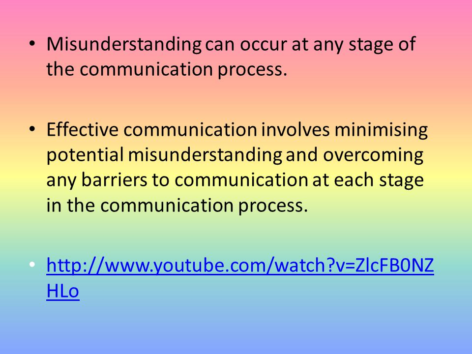 Misunderstanding can occur at any stage of the communication process. Effective communication involves minimising potential misunderstanding and overc