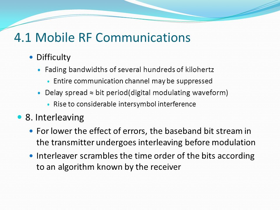 4.1 Mobile RF Communications Difficulty Fading bandwidths of several hundreds of kilohertz Entire communication channel may be suppressed Delay spread ≈ bit period(digital modulating waveform) Rise to considerable intersymbol interference 8.