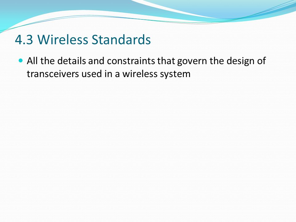 4.3 Wireless Standards All the details and constraints that govern the design of transceivers used in a wireless system