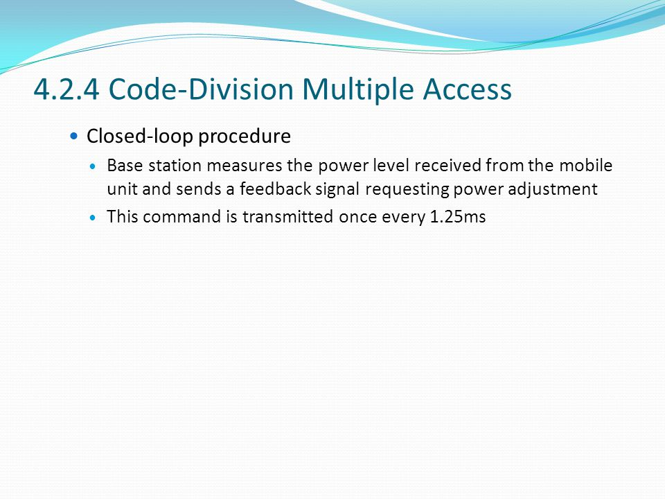 4.2.4 Code-Division Multiple Access Closed-loop procedure Base station measures the power level received from the mobile unit and sends a feedback signal requesting power adjustment This command is transmitted once every 1.25ms