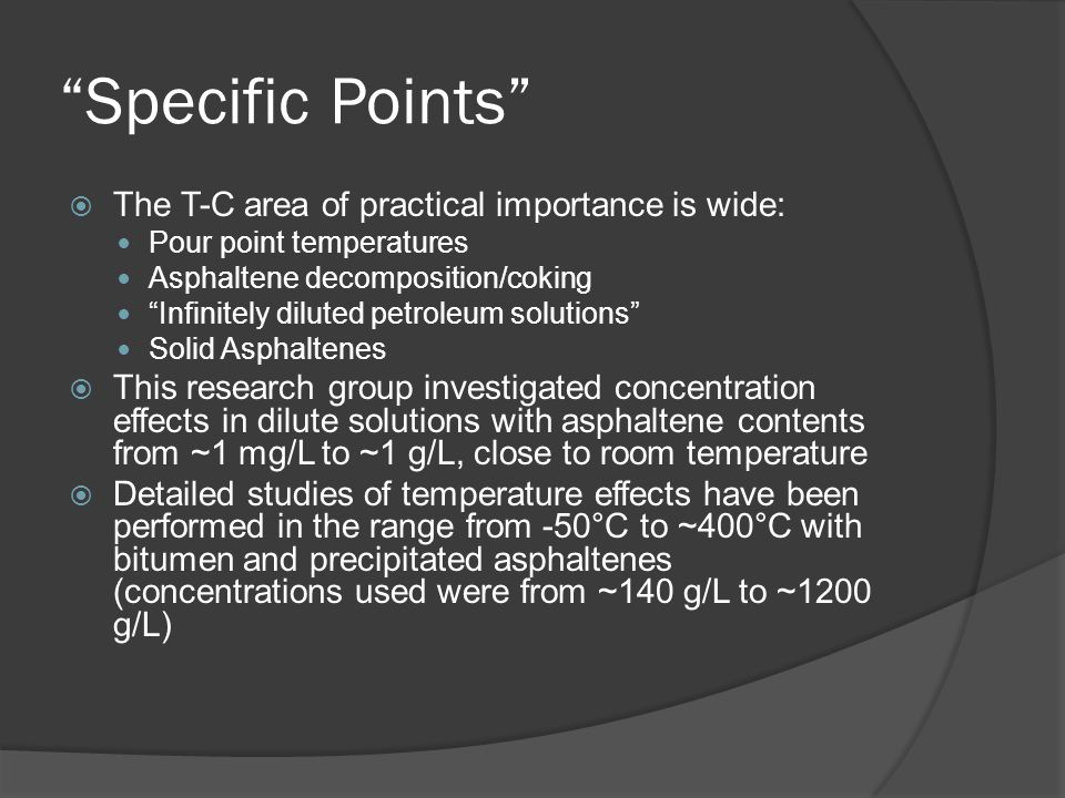 Specific Points  The T-C area of practical importance is wide: Pour point temperatures Asphaltene decomposition/coking Infinitely diluted petroleum solutions Solid Asphaltenes  This research group investigated concentration effects in dilute solutions with asphaltene contents from ~1 mg/L to ~1 g/L, close to room temperature  Detailed studies of temperature effects have been performed in the range from -50°C to ~400°C with bitumen and precipitated asphaltenes (concentrations used were from ~140 g/L to ~1200 g/L)