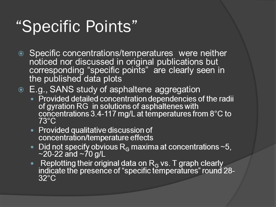 Specific Points  Specific concentrations/temperatures were neither noticed nor discussed in original publications but corresponding specific points are clearly seen in the published data plots  E.g., SANS study of asphaltene aggregation Provided detailed concentration dependencies of the radii of gyration RG in solutions of asphaltenes with concentrations 3.4-117 mg/L at temperatures from 8°C to 73°C Provided qualitative discussion of concentration/temperature effects Did not specify obvious R G maxima at concentrations ~5, ~20-22 and ~70 g/L Replotting their original data on R G vs.