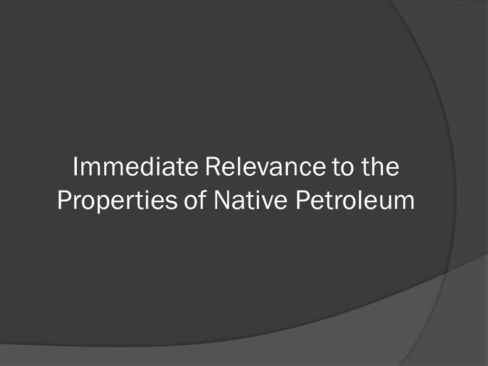 Immediate Relevance to the Properties of Native Petroleum