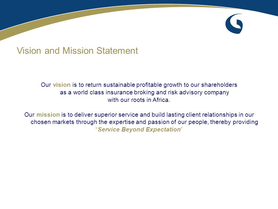 Vision and Mission Statement Our vision is to return sustainable profitable growth to our shareholders as a world class insurance broking and risk adv