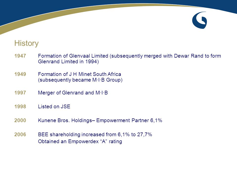 1947Formation of Glenvaal Limited (subsequently merged with Dewar Rand to form Glenrand Limited in 1994) 1949Formation of J H Minet South Africa (subs