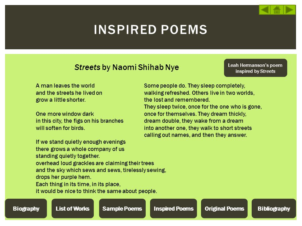 INSPIRED POEMS Streets by Naomi Shihab Nye A man leaves the world and the streets he lived on grow a little shorter. One more window dark in this city