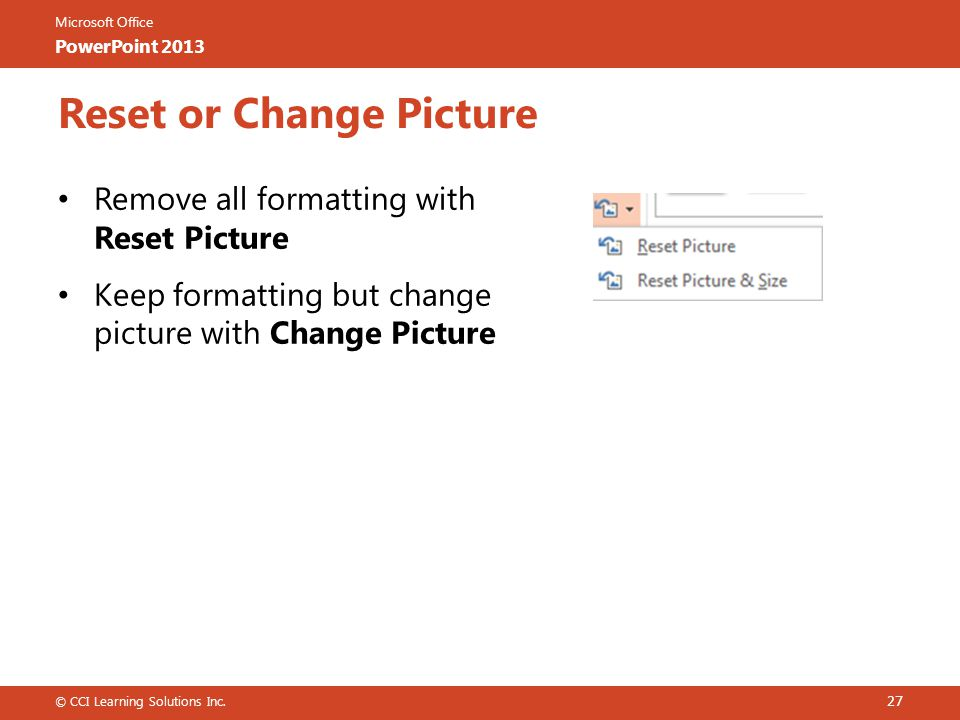 Microsoft Office PowerPoint 2013 Reset or Change Picture Remove all formatting with Reset Picture Keep formatting but change picture with Change Picture © CCI Learning Solutions Inc.