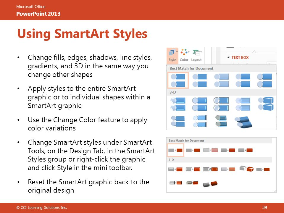 Microsoft Office PowerPoint 2013 Using SmartArt Styles Change fills, edges, shadows, line styles, gradients, and 3D in the same way you change other shapes Apply styles to the entire SmartArt graphic or to individual shapes within a SmartArt graphic Use the Change Color feature to apply color variations Change SmartArt styles under SmartArt Tools, on the Design Tab, in the SmartArt Styles group or right-click the graphic and click Style in the mini toolbar.