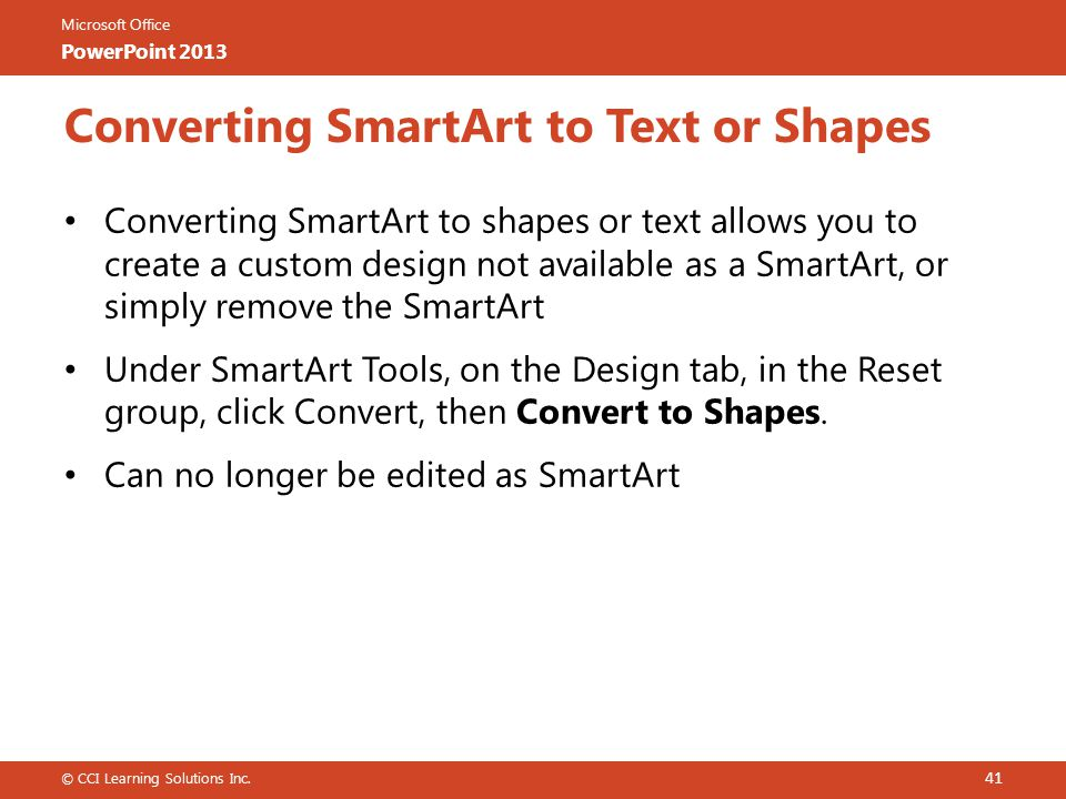 Microsoft Office PowerPoint 2013 Converting SmartArt to Text or Shapes Converting SmartArt to shapes or text allows you to create a custom design not available as a SmartArt, or simply remove the SmartArt Under SmartArt Tools, on the Design tab, in the Reset group, click Convert, then Convert to Shapes.