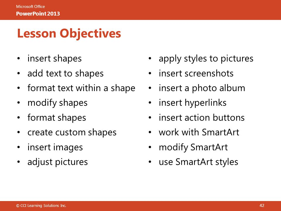 Microsoft Office PowerPoint 2013 apply styles to pictures insert screenshots insert a photo album insert hyperlinks insert action buttons work with SmartArt modify SmartArt use SmartArt styles insert shapes add text to shapes format text within a shape modify shapes format shapes create custom shapes insert images adjust pictures © CCI Learning Solutions Inc.