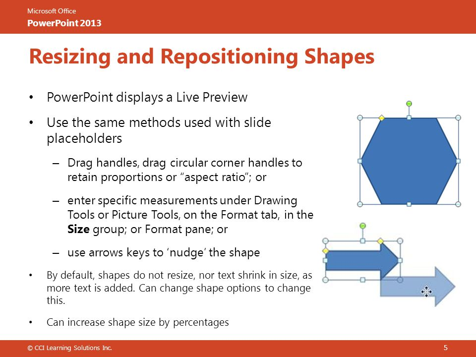 Microsoft Office PowerPoint 2013 Resizing and Repositioning Shapes PowerPoint displays a Live Preview Use the same methods used with slide placeholders – Drag handles, drag circular corner handles to retain proportions or aspect ratio ; or – enter specific measurements under Drawing Tools or Picture Tools, on the Format tab, in the Size group; or Format pane; or – use arrows keys to 'nudge' the shape By default, shapes do not resize, nor text shrink in size, as more text is added.