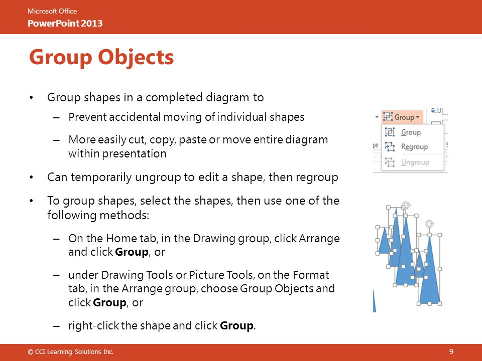 Microsoft Office PowerPoint 2013 Group Objects Group shapes in a completed diagram to – Prevent accidental moving of individual shapes – More easily cut, copy, paste or move entire diagram within presentation Can temporarily ungroup to edit a shape, then regroup To group shapes, select the shapes, then use one of the following methods: – On the Home tab, in the Drawing group, click Arrange and click Group, or – under Drawing Tools or Picture Tools, on the Format tab, in the Arrange group, choose Group Objects and click Group, or – right-click the shape and click Group.
