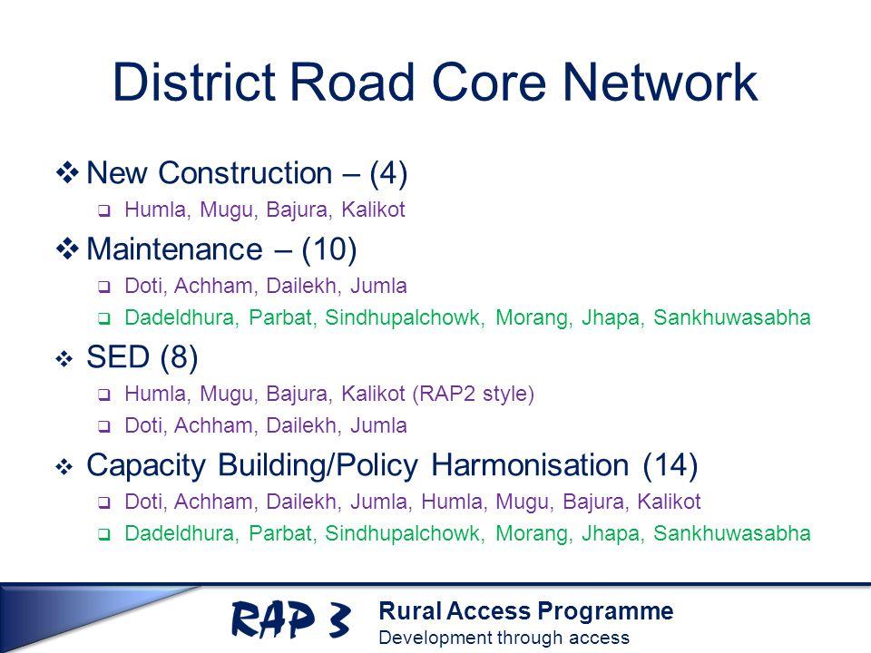 Rural Access Programme Development through access District Road Core Network  New Construction – (4)  Humla, Mugu, Bajura, Kalikot  Maintenance – (10)  Doti, Achham, Dailekh, Jumla  Dadeldhura, Parbat, Sindhupalchowk, Morang, Jhapa, Sankhuwasabha  SED (8)  Humla, Mugu, Bajura, Kalikot (RAP2 style)  Doti, Achham, Dailekh, Jumla  Capacity Building/Policy Harmonisation (14)  Doti, Achham, Dailekh, Jumla, Humla, Mugu, Bajura, Kalikot  Dadeldhura, Parbat, Sindhupalchowk, Morang, Jhapa, Sankhuwasabha