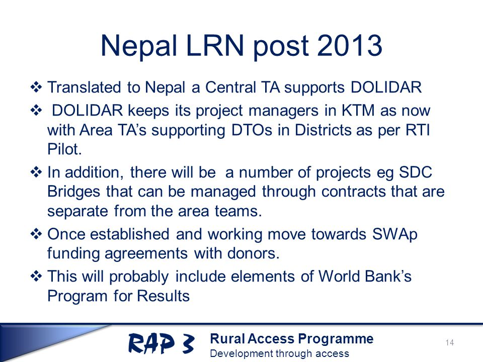 Rural Access Programme Development through access Nepal LRN post 2013  Translated to Nepal a Central TA supports DOLIDAR  DOLIDAR keeps its project managers in KTM as now with Area TA's supporting DTOs in Districts as per RTI Pilot.
