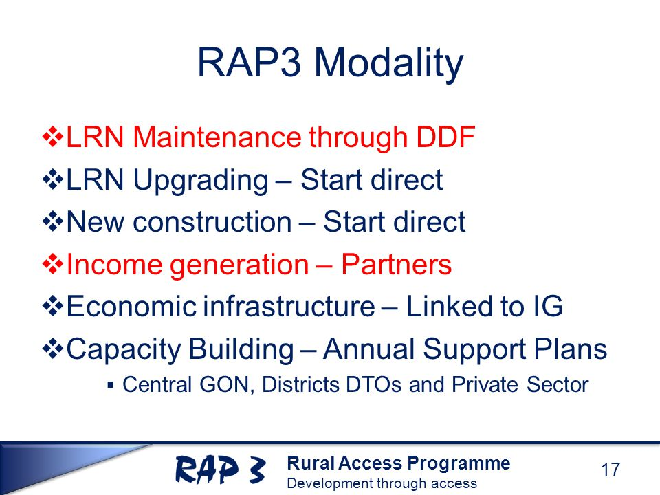 Rural Access Programme Development through access RAP3 Modality  LRN Maintenance through DDF  LRN Upgrading – Start direct  New construction – Start direct  Income generation – Partners  Economic infrastructure – Linked to IG  Capacity Building – Annual Support Plans  Central GON, Districts DTOs and Private Sector 17