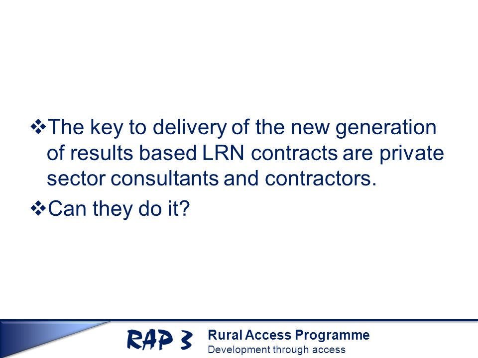 Rural Access Programme Development through access  The key to delivery of the new generation of results based LRN contracts are private sector consul