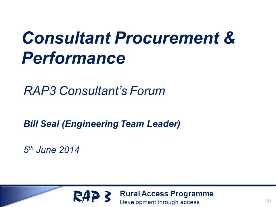 Rural Access Programme Development through access Consultant Procurement & Performance RAP3 Consultant's Forum Bill Seal (Engineering Team Leader) 5 th June 2014 20