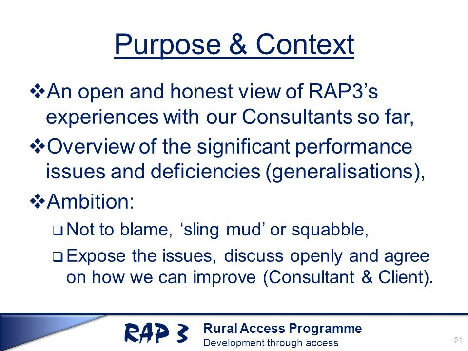 Rural Access Programme Development through access Purpose & Context  An open and honest view of RAP3's experiences with our Consultants so far,  Overview of the significant performance issues and deficiencies (generalisations),  Ambition:  Not to blame, 'sling mud' or squabble,  Expose the issues, discuss openly and agree on how we can improve (Consultant & Client).