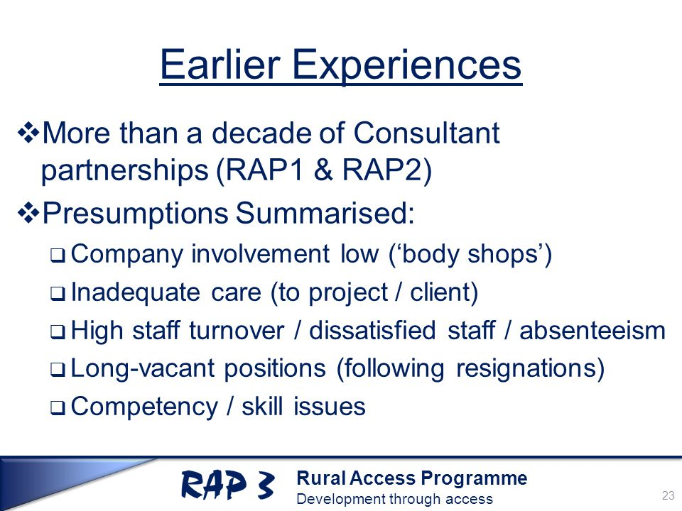 Rural Access Programme Development through access Earlier Experiences  More than a decade of Consultant partnerships (RAP1 & RAP2)  Presumptions Summarised:  Company involvement low ('body shops')  Inadequate care (to project / client)  High staff turnover / dissatisfied staff / absenteeism  Long-vacant positions (following resignations)  Competency / skill issues 23