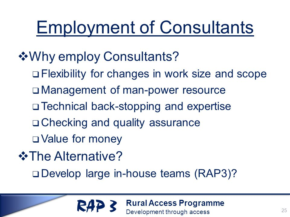 Rural Access Programme Development through access Employment of Consultants  Why employ Consultants.