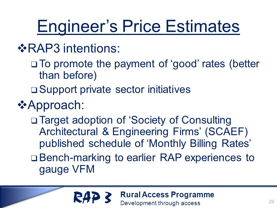 Rural Access Programme Development through access Engineer's Price Estimates  RAP3 intentions:  To promote the payment of 'good' rates (better than before)  Support private sector initiatives  Approach:  Target adoption of 'Society of Consulting Architectural & Engineering Firms' (SCAEF) published schedule of 'Monthly Billing Rates'  Bench-marking to earlier RAP experiences to gauge VFM 29