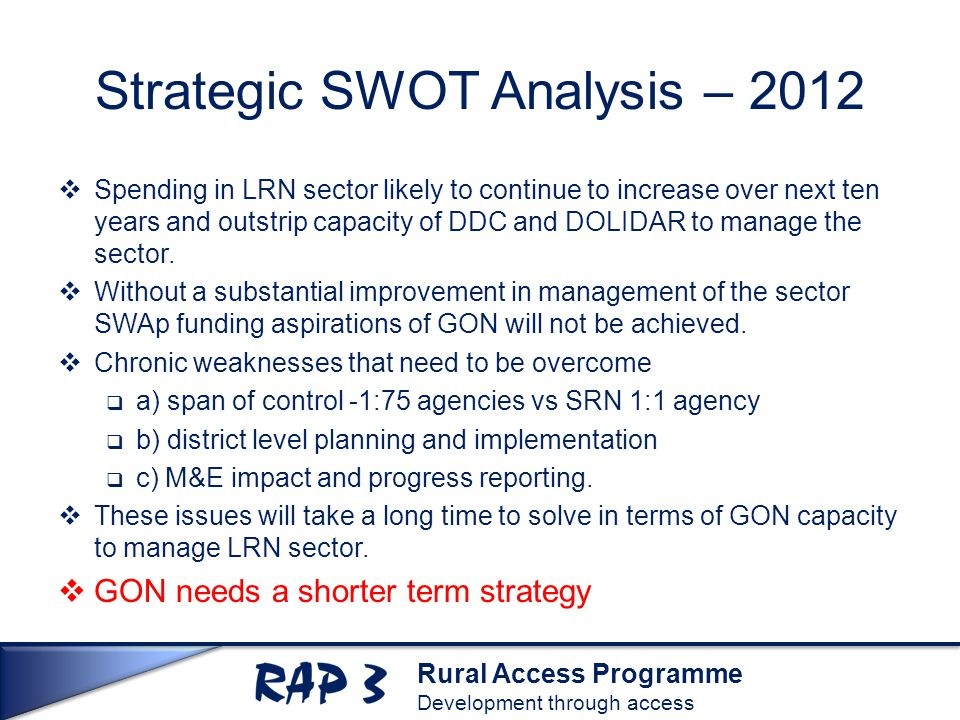Rural Access Programme Development through access Strategic SWOT Analysis – 2012  Spending in LRN sector likely to continue to increase over next ten years and outstrip capacity of DDC and DOLIDAR to manage the sector.