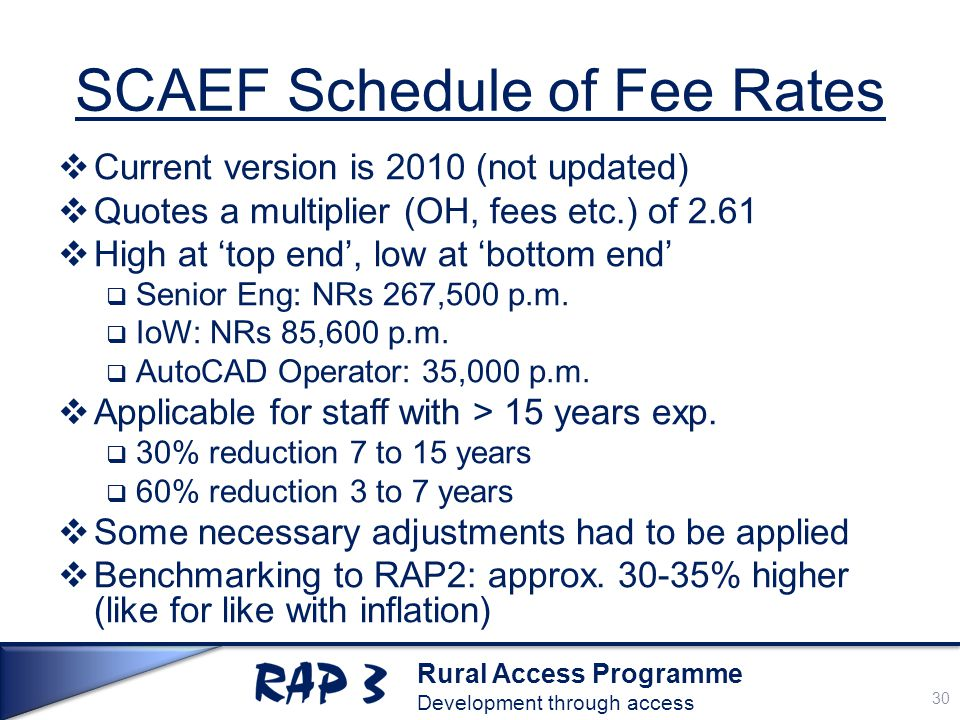 Rural Access Programme Development through access SCAEF Schedule of Fee Rates  Current version is 2010 (not updated)  Quotes a multiplier (OH, fees etc.) of 2.61  High at 'top end', low at 'bottom end'  Senior Eng: NRs 267,500 p.m.