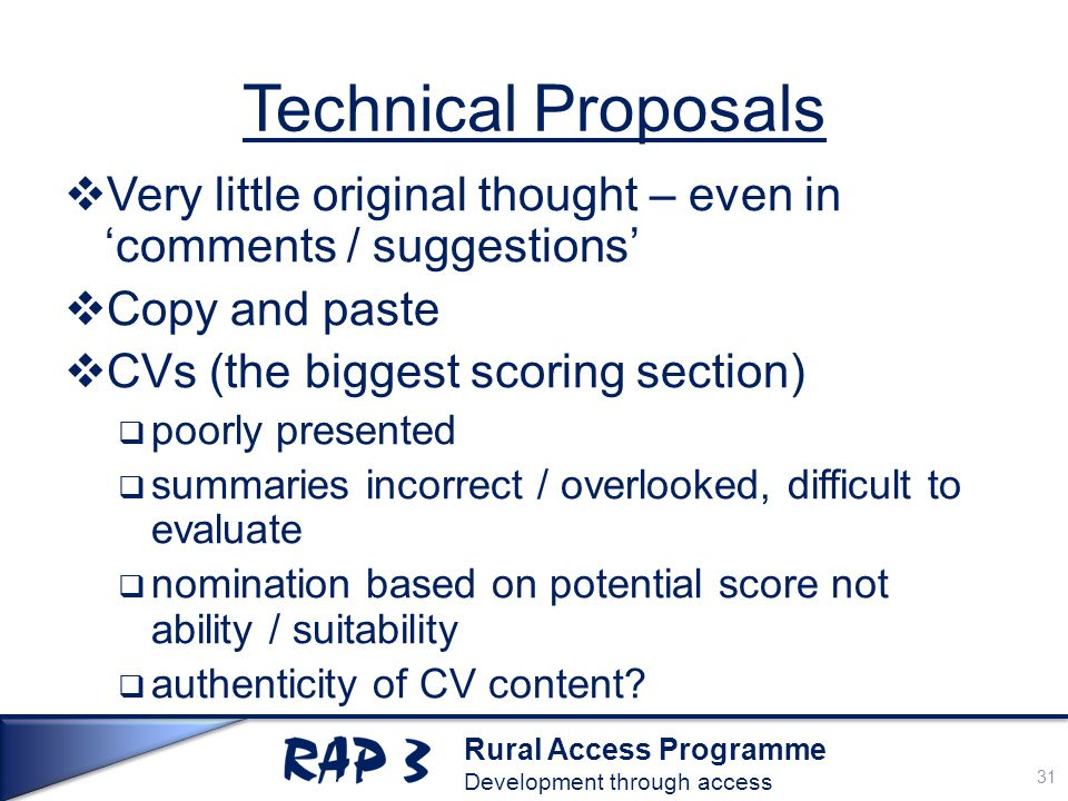 Rural Access Programme Development through access Technical Proposals  Very little original thought – even in 'comments / suggestions'  Copy and paste  CVs (the biggest scoring section)  poorly presented  summaries incorrect / overlooked, difficult to evaluate  nomination based on potential score not ability / suitability  authenticity of CV content.