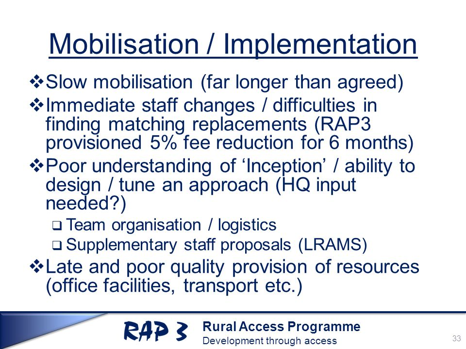 Rural Access Programme Development through access Mobilisation / Implementation  Slow mobilisation (far longer than agreed)  Immediate staff changes / difficulties in finding matching replacements (RAP3 provisioned 5% fee reduction for 6 months)  Poor understanding of 'Inception' / ability to design / tune an approach (HQ input needed )  Team organisation / logistics  Supplementary staff proposals (LRAMS)  Late and poor quality provision of resources (office facilities, transport etc.) 33