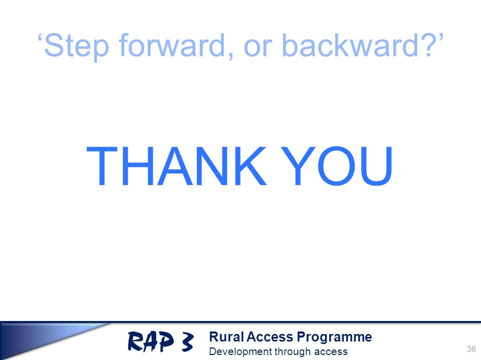 Rural Access Programme Development through access 'Step forward, or backward ' THANK YOU 38