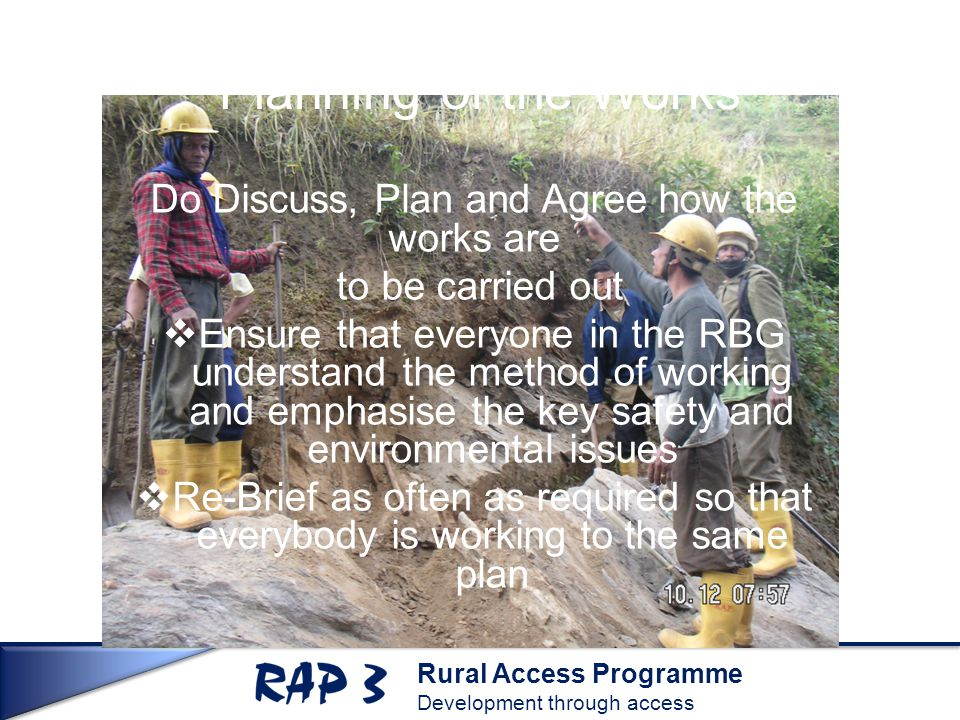 Rural Access Programme Development through access Planning of the Works Do Discuss, Plan and Agree how the works are to be carried out  Ensure that everyone in the RBG understand the method of working and emphasise the key safety and environmental issues  Re-Brief as often as required so that everybody is working to the same plan