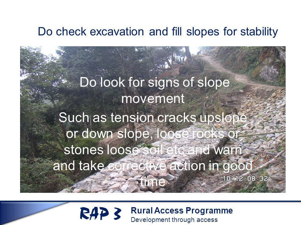 Rural Access Programme Development through access Do check excavation and fill slopes for stability Do look for signs of slope movement Such as tension cracks upslope or down slope, loose rocks or stones loose soil etc and warn and take corrective action in good time