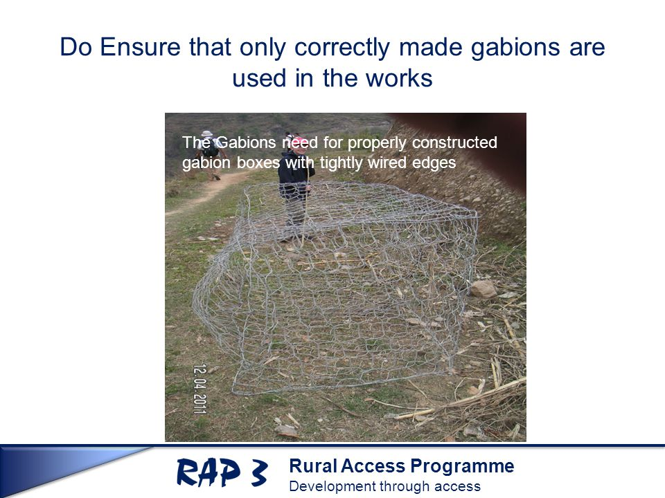 Rural Access Programme Development through access The Gabions need for properly constructed gabion boxes with tightly wired edges Do Ensure that only correctly made gabions are used in the works