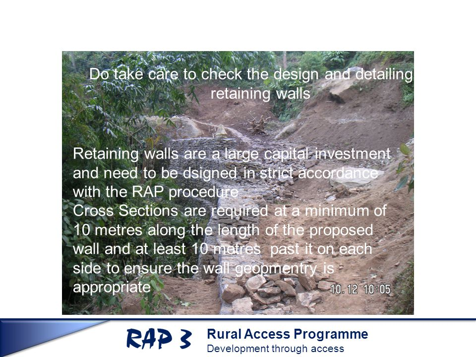 Rural Access Programme Development through access Do take care to check the design and detailing of retaining walls Retaining walls are a large capita