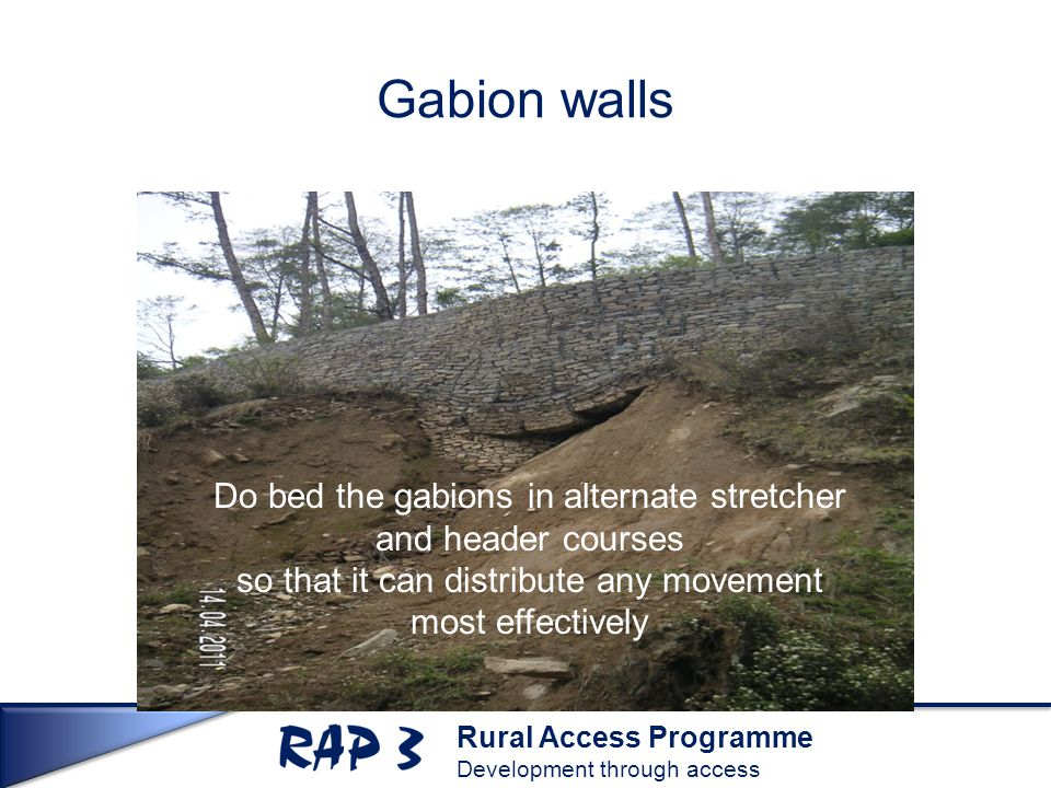 Rural Access Programme Development through access Gabion walls Do bed the gabions in alternate stretcher and header courses so that it can distribute any movement most effectively