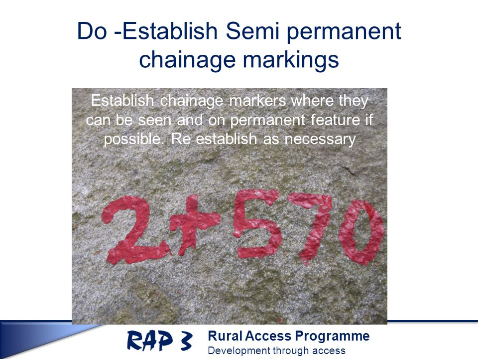 Rural Access Programme Development through access Do -Establish Semi permanent chainage markings Establish chainage markers where they can be seen and on permanent feature if possible.