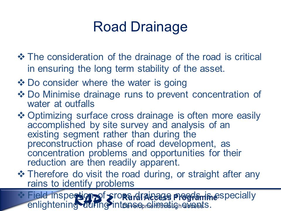 Rural Access Programme Development through access Road Drainage  The consideration of the drainage of the road is critical in ensuring the long term stability of the asset.