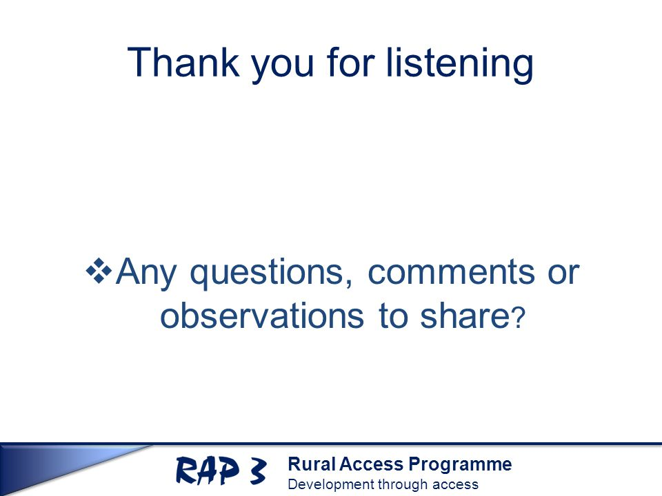 Rural Access Programme Development through access Thank you for listening  Any questions, comments or observations to share ?