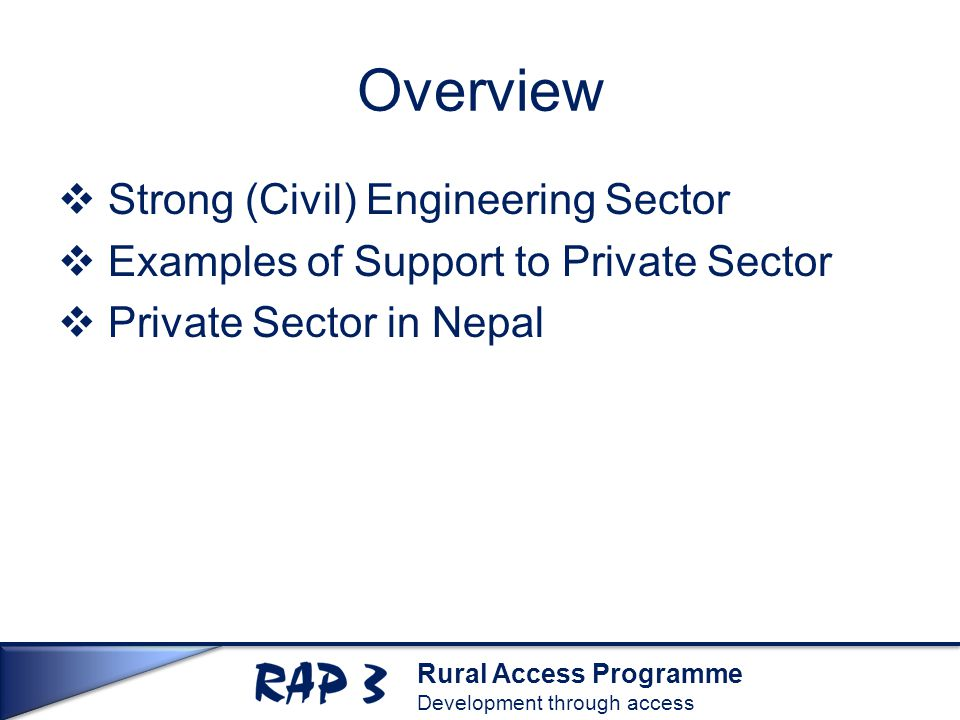Rural Access Programme Development through access Overview  Strong (Civil) Engineering Sector  Examples of Support to Private Sector  Private Secto